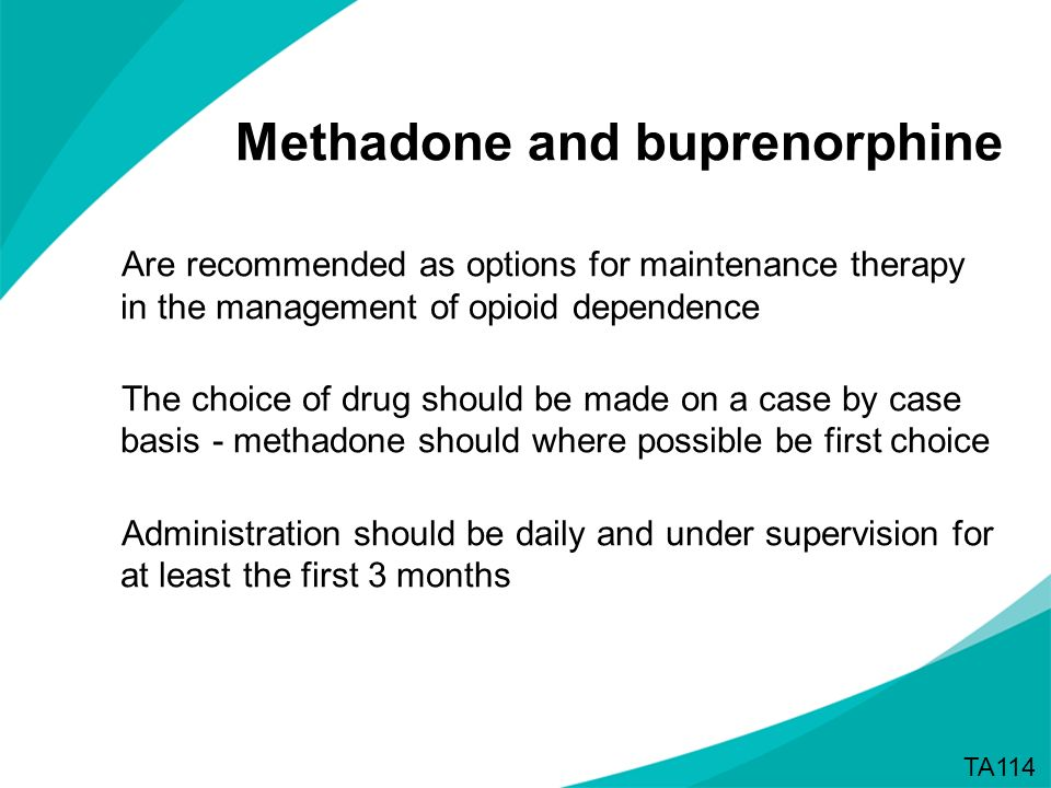 Methadone and buprenorphine Are recommended as options for maintenance therapy in the management of opioid dependence The choice of drug should be mad
