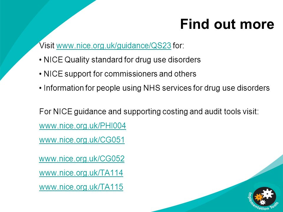 Find out more Visit www.nice.org.uk/guidance/QS23 for:www.nice.org.uk/guidance/QS23 NICE Quality standard for drug use disorders NICE support for comm