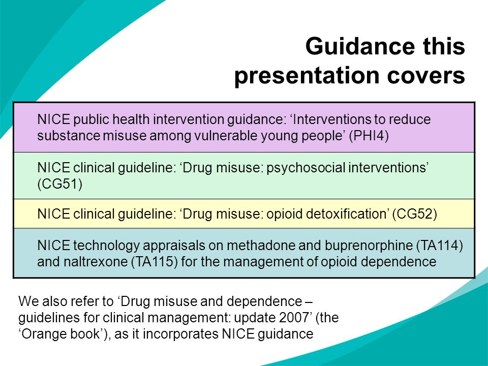 Guidance this presentation covers NICE public health intervention guidance: Interventions to reduce substance misuse among vulnerable young people (PH