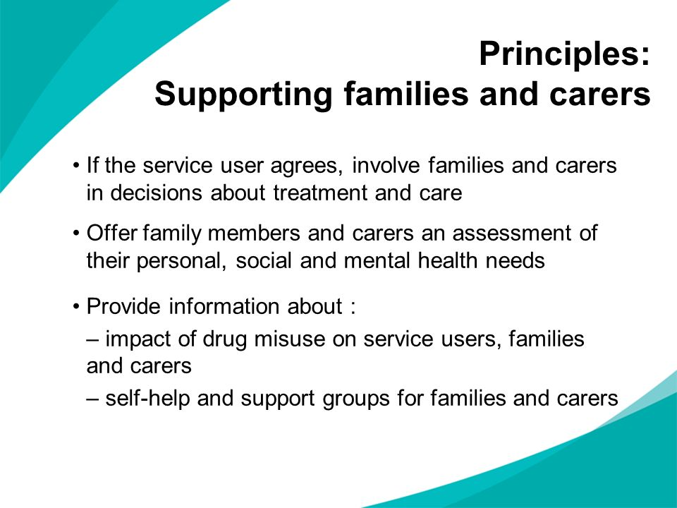 Principles: Supporting families and carers If the service user agrees, involve families and carers in decisions about treatment and care Offer family