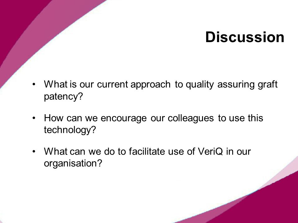 Discussion What is our current approach to quality assuring graft patency? How can we encourage our colleagues to use this technology? What can we do