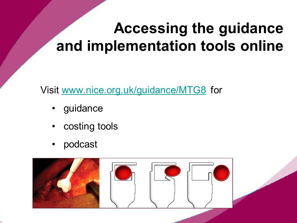 Accessing the guidance and implementation tools online Visit www.nice.org.uk/guidance/MTG8 forwww.nice.org.uk/guidance/MTG8 guidance costing tools pod