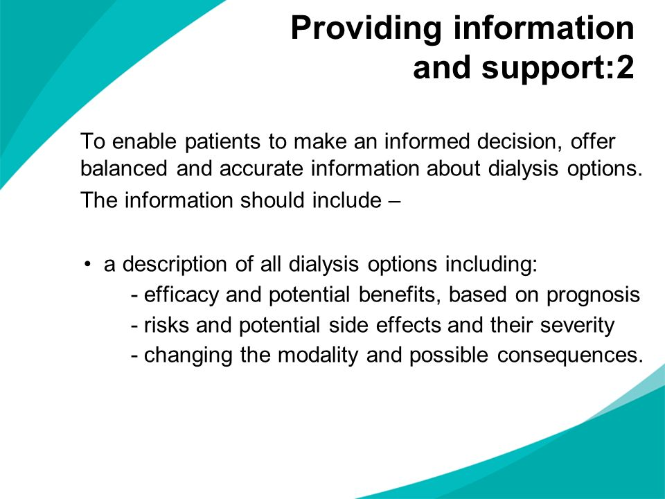 To enable patients to make an informed decision, offer balanced and accurate information about dialysis options. The information should include – a de