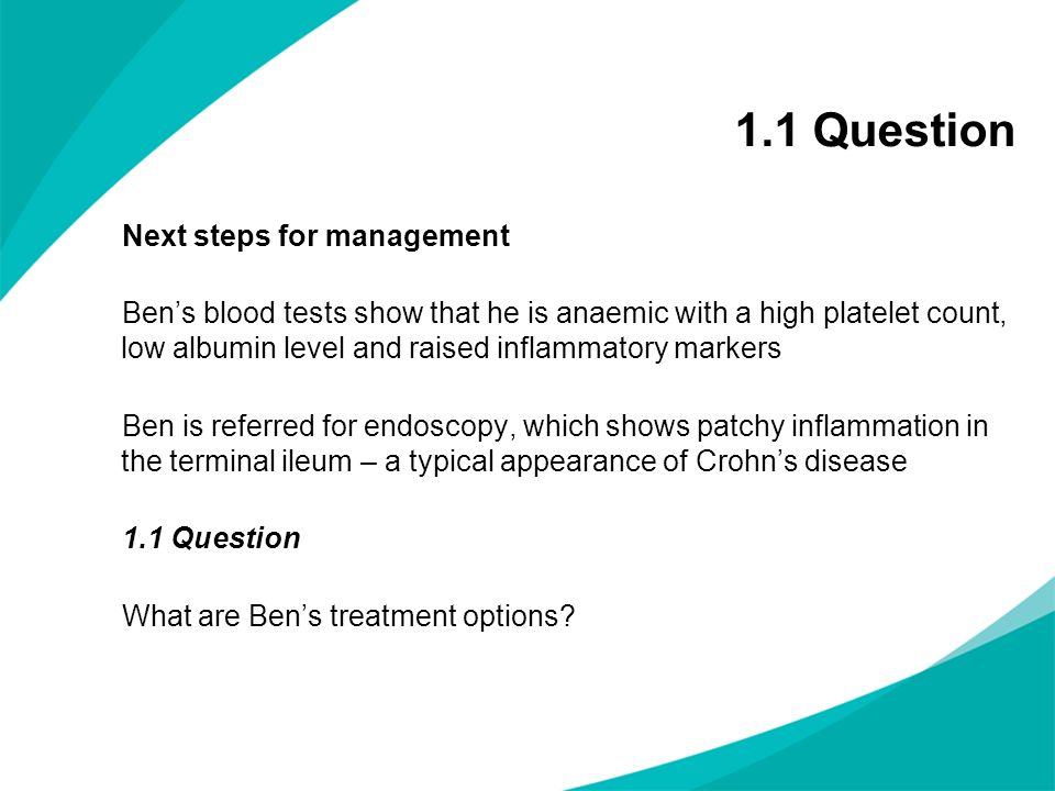 Next steps for management Bens blood tests show that he is anaemic with a high platelet count, low albumin level and raised inflammatory markers Ben i