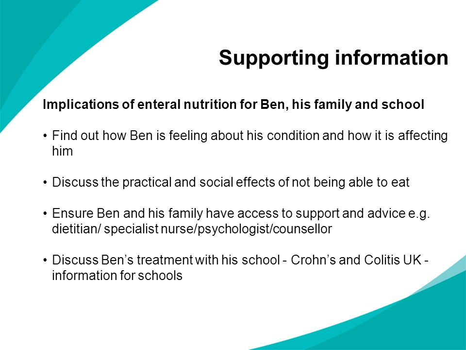 Supporting information Implications of enteral nutrition for Ben, his family and school Find out how Ben is feeling about his condition and how it is