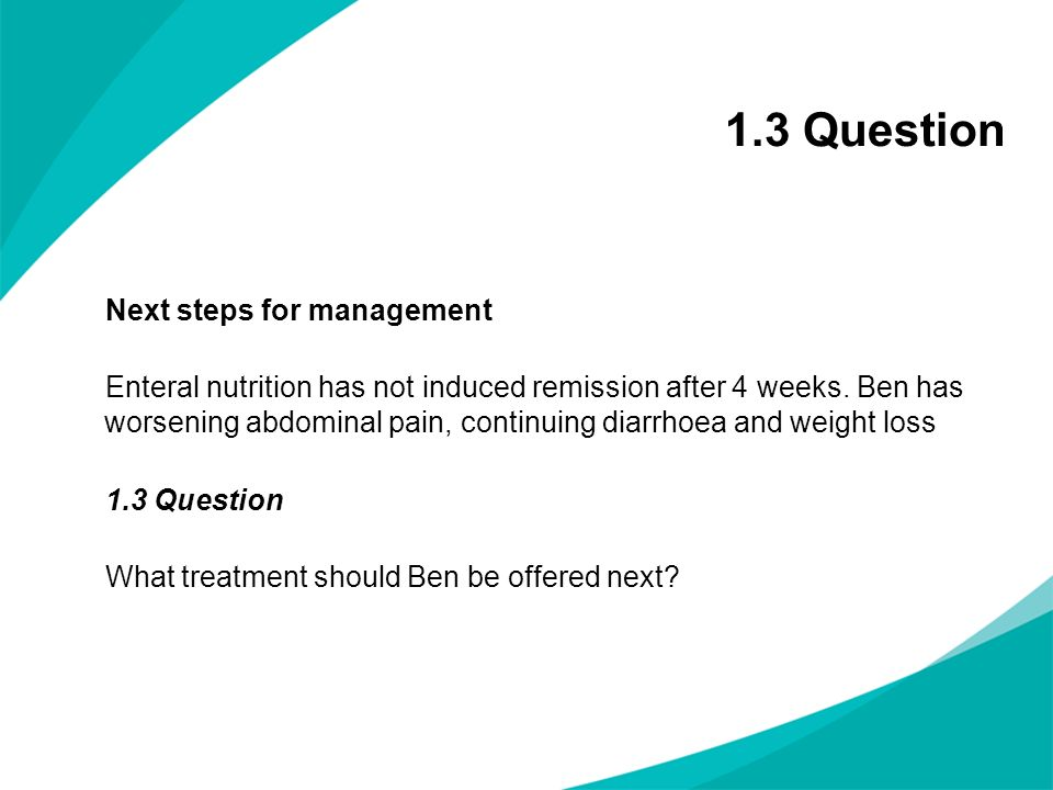 1.3 Question Next steps for management Enteral nutrition has not induced remission after 4 weeks. Ben has worsening abdominal pain, continuing diarrho