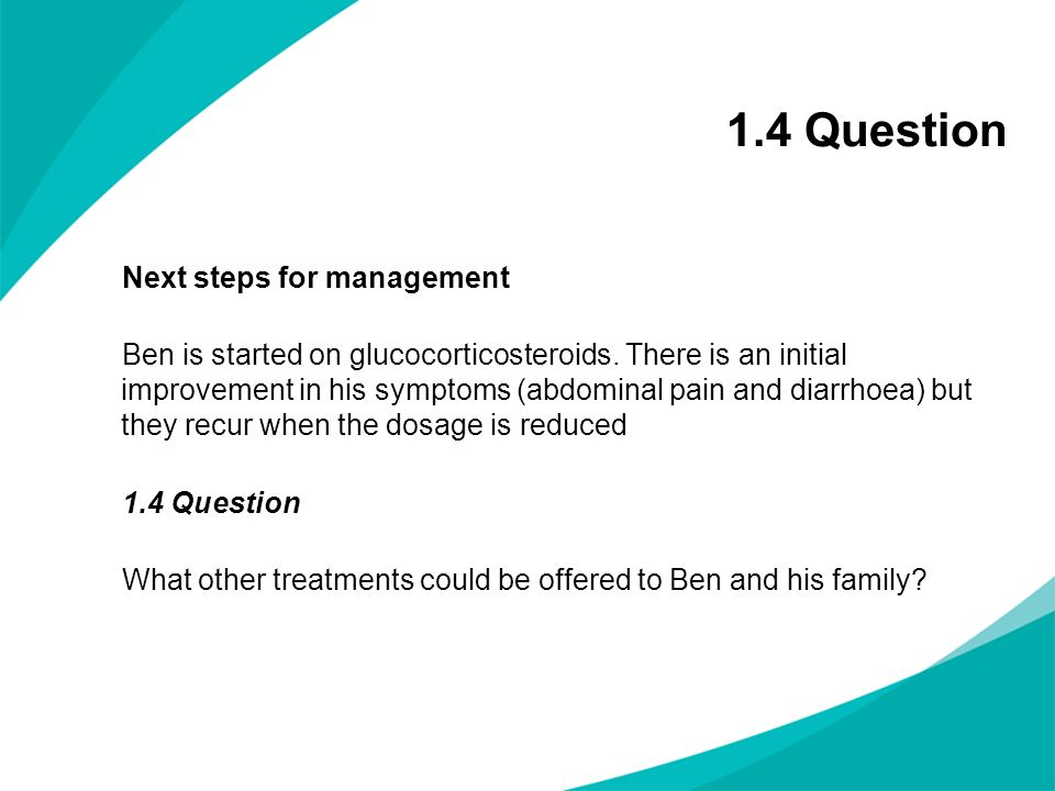 1.4 Question Next steps for management Ben is started on glucocorticosteroids. There is an initial improvement in his symptoms (abdominal pain and dia