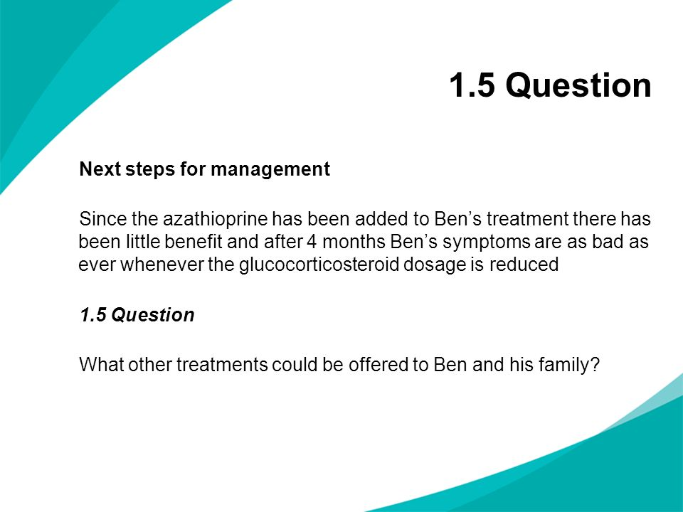 1.5 Question Next steps for management Since the azathioprine has been added to Bens treatment there has been little benefit and after 4 months Bens s