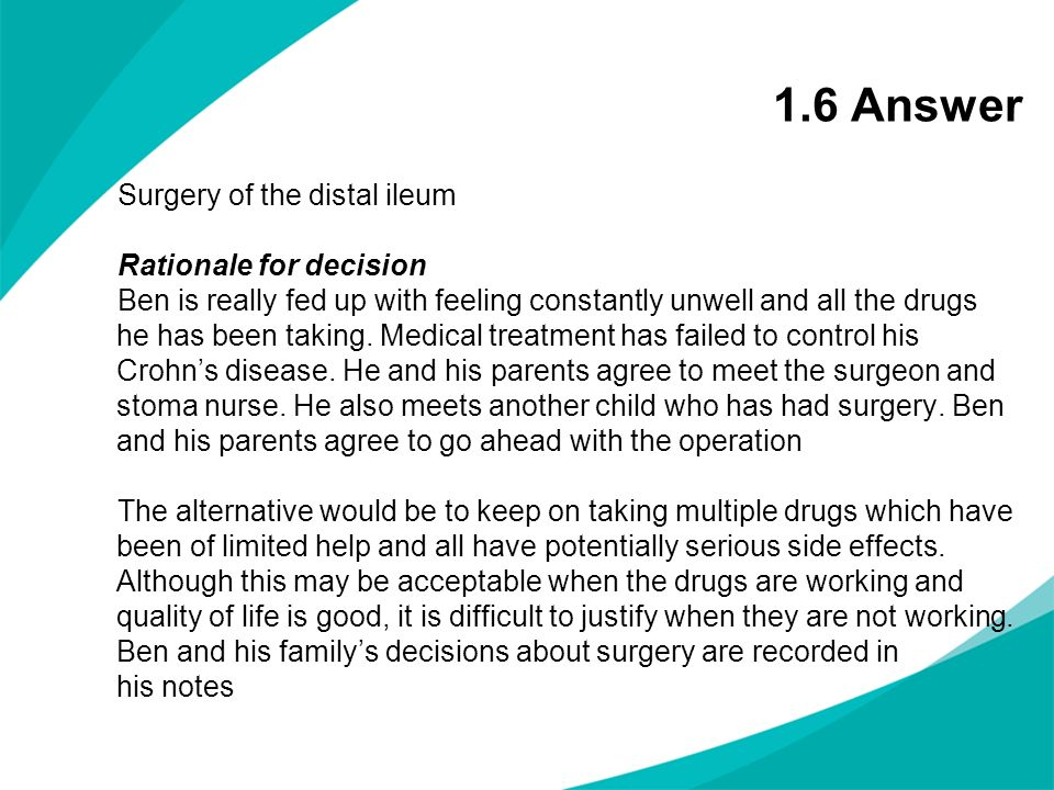1.6 Answer Surgery of the distal ileum Rationale for decision Ben is really fed up with feeling constantly unwell and all the drugs he has been taking