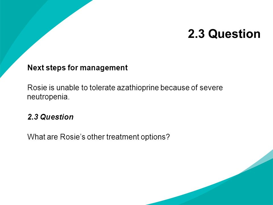 2.3 Question Next steps for management Rosie is unable to tolerate azathioprine because of severe neutropenia. 2.3 Question What are Rosies other trea