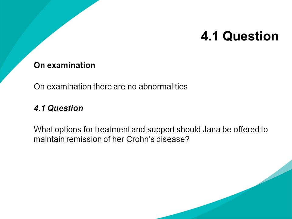 On examination On examination there are no abnormalities 4.1 Question What options for treatment and support should Jana be offered to maintain remiss