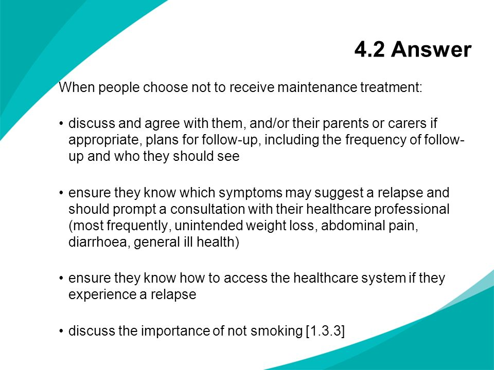 4.2 Answer When people choose not to receive maintenance treatment: discuss and agree with them, and/or their parents or carers if appropriate, plans