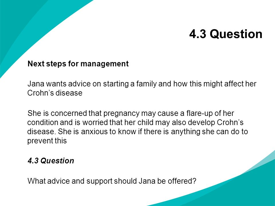 4.3 Question Next steps for management Jana wants advice on starting a family and how this might affect her Crohns disease She is concerned that pregn