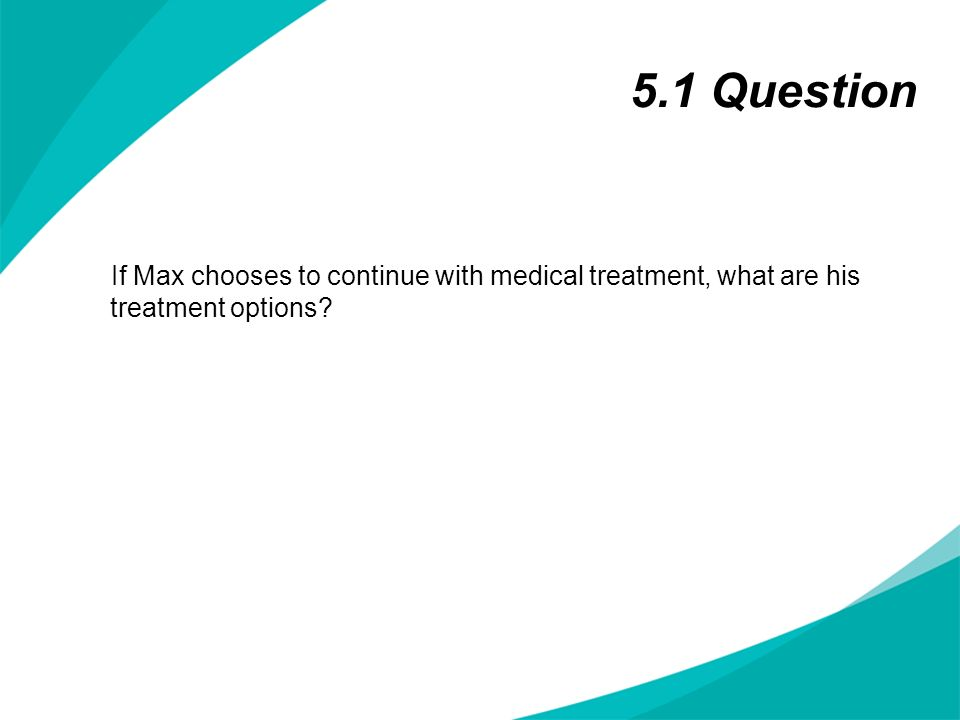 5.1 Question If Max chooses to continue with medical treatment, what are his treatment options?