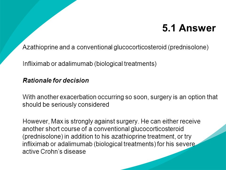 5.1 Answer Azathioprine and a conventional glucocorticosteroid (prednisolone) Infliximab or adalimumab (biological treatments) Rationale for decision