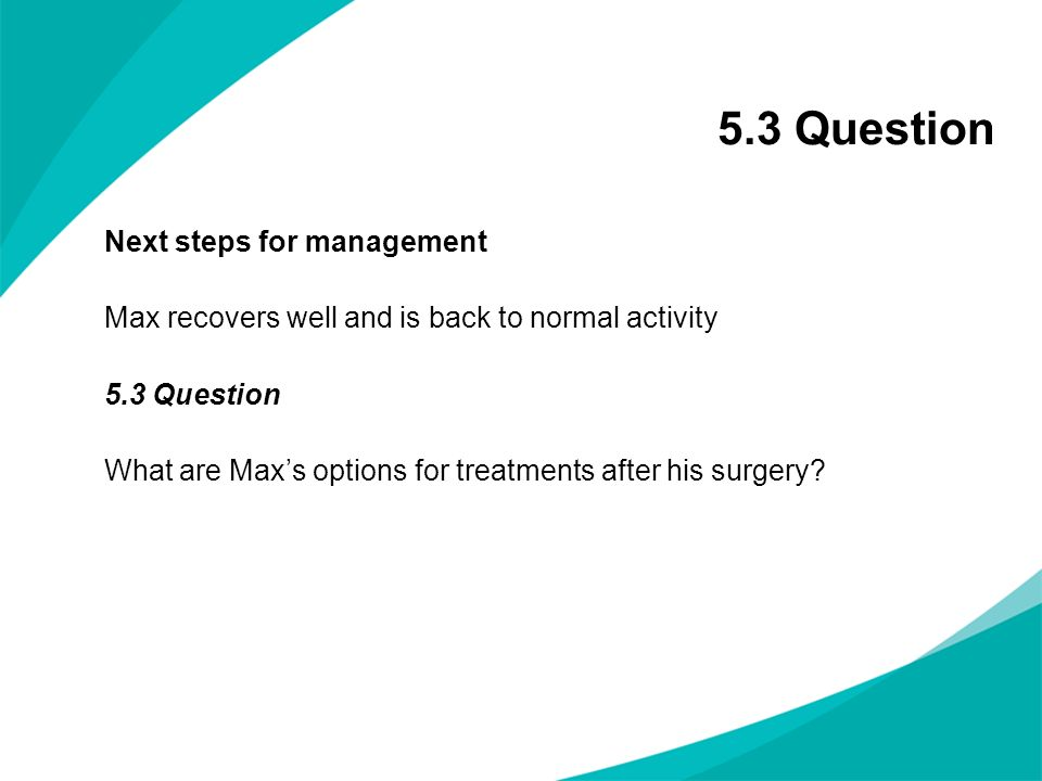 5.3 Question Next steps for management Max recovers well and is back to normal activity 5.3 Question What are Maxs options for treatments after his su