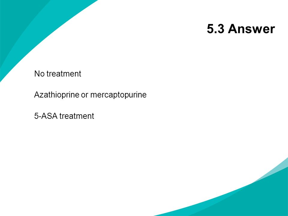5.3 Answer No treatment Azathioprine or mercaptopurine 5-ASA treatment