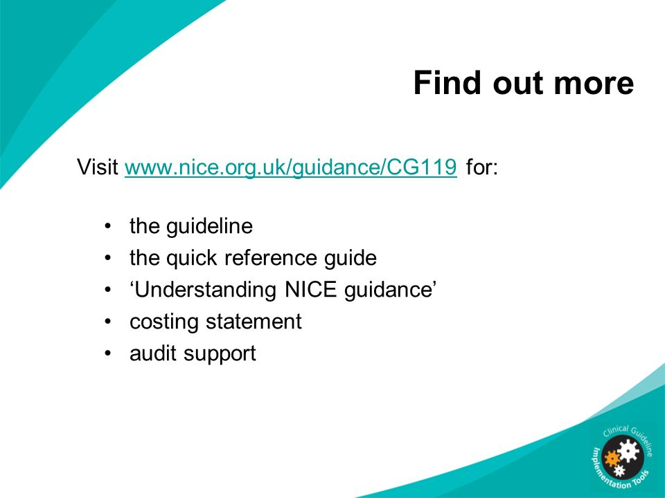 Find out more Visit www.nice.org.uk/guidance/CG119 for:www.nice.org.uk/guidance/CG119 the guideline the quick reference guide Understanding NICE guida
