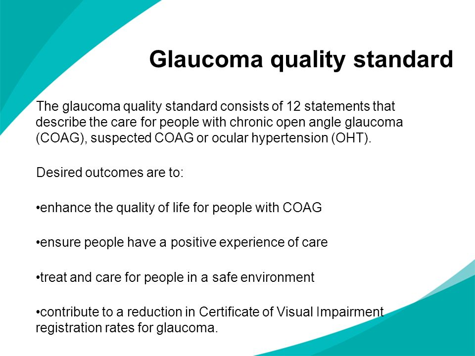 Glaucoma quality standard The glaucoma quality standard consists of 12 statements that describe the care for people with chronic open angle glaucoma (
