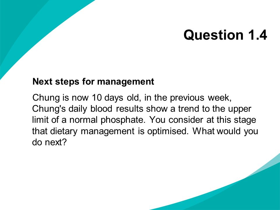 Question 1.4 Next steps for management Chung is now 10 days old, in the previous week, Chung's daily blood results show a trend to the upper limit of
