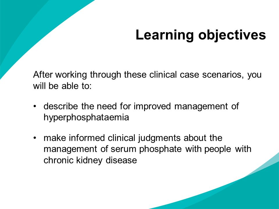 Learning objectives After working through these clinical case scenarios, you will be able to: describe the need for improved management of hyperphosph
