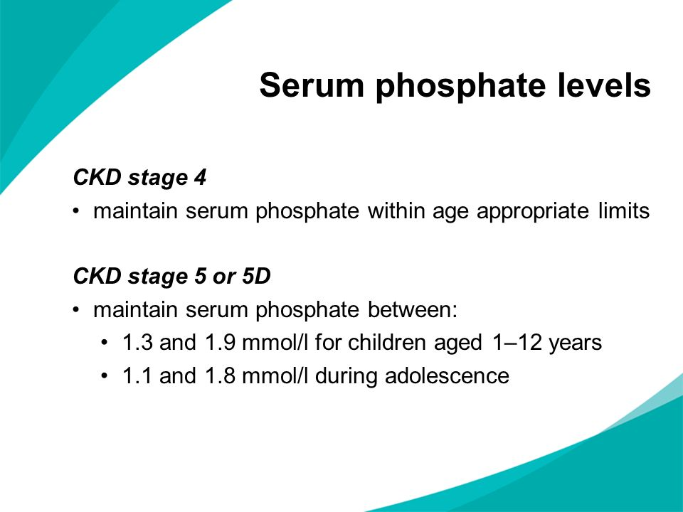 Serum phosphate levels CKD stage 4 maintain serum phosphate within age appropriate limits CKD stage 5 or 5D maintain serum phosphate between: 1.3 and