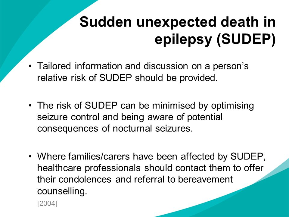 Tailored information and discussion on a persons relative risk of SUDEP should be provided. The risk of SUDEP can be minimised by optimising seizure c