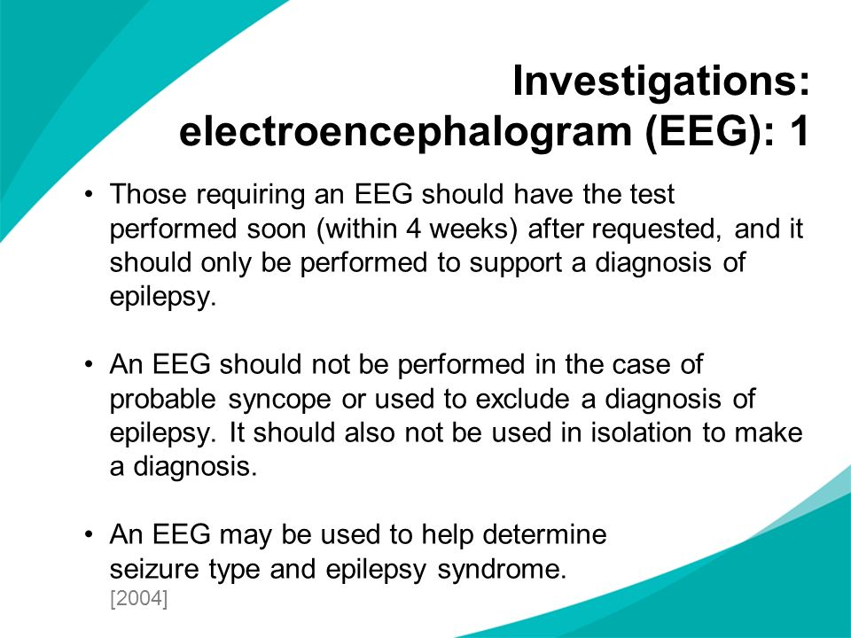 Those requiring an EEG should have the test performed soon (within 4 weeks) after requested, and it should only be performed to support a diagnosis of