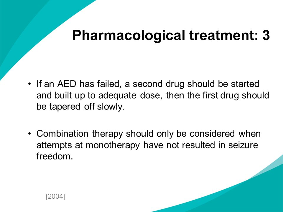 If an AED has failed, a second drug should be started and built up to adequate dose, then the first drug should be tapered off slowly. Combination the