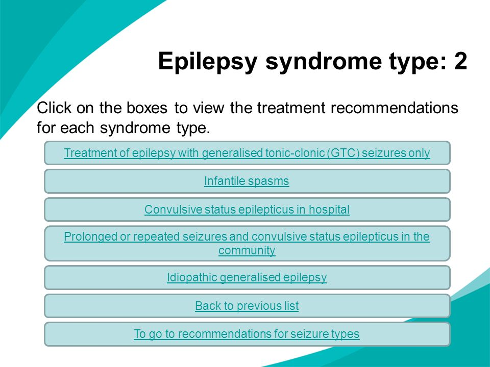 Click on the boxes to view the treatment recommendations for each syndrome type. Epilepsy syndrome type: 2 Infantile spasms Treatment of epilepsy with
