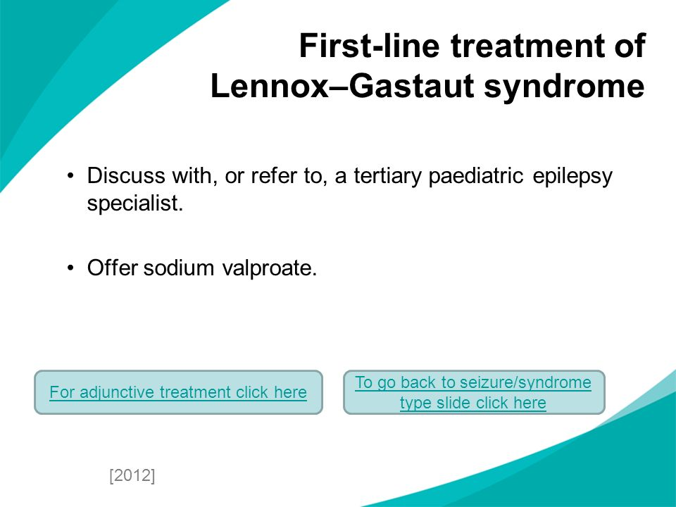 Discuss with, or refer to, a tertiary paediatric epilepsy specialist. Offer sodium valproate. First-line treatment of Lennox–Gastaut syndrome [2012] T