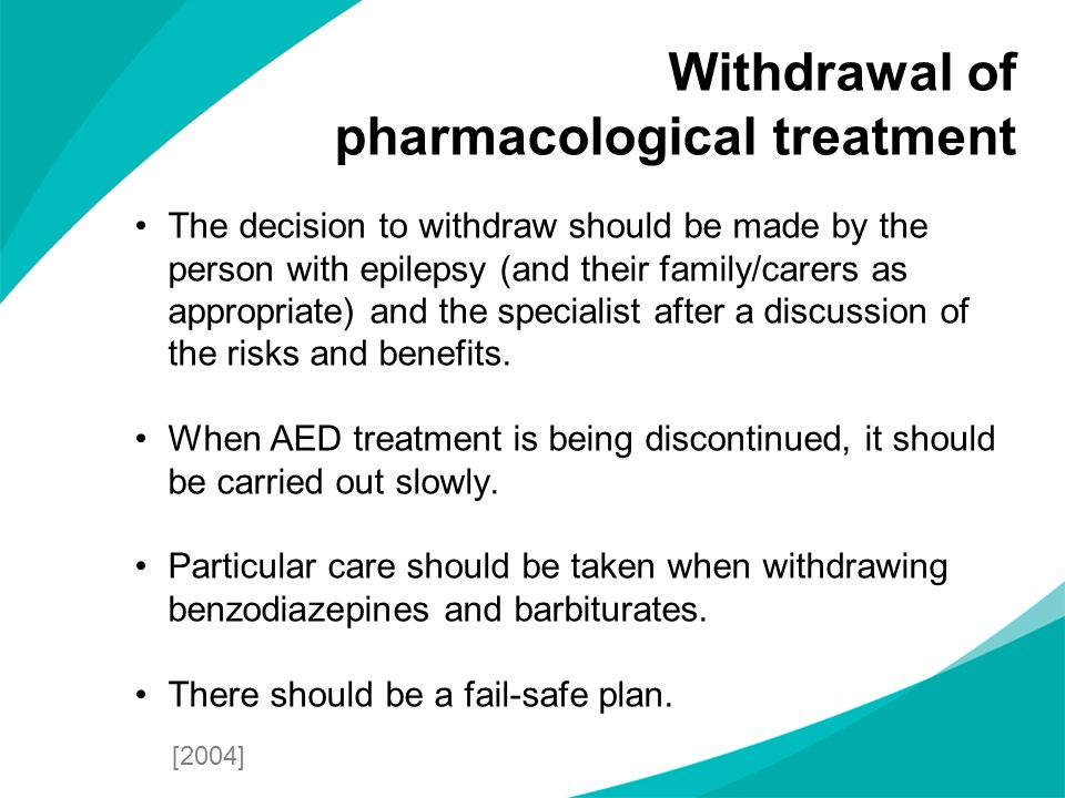 The decision to withdraw should be made by the person with epilepsy (and their family/carers as appropriate) and the specialist after a discussion of