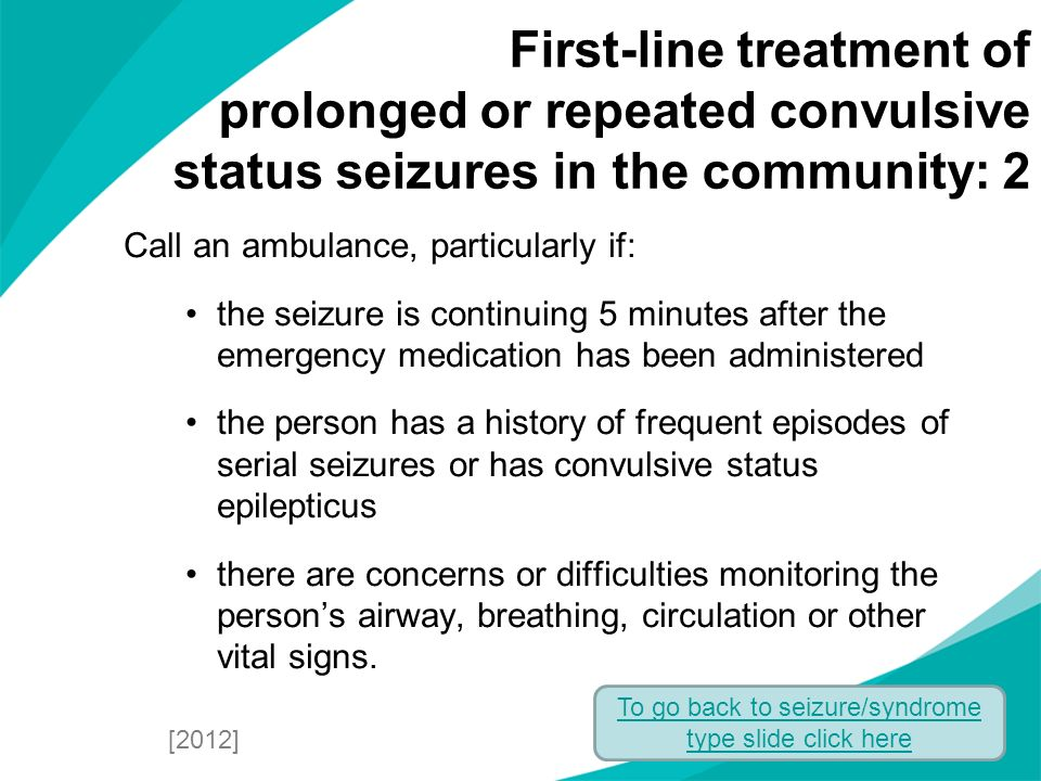 Call an ambulance, particularly if: the seizure is continuing 5 minutes after the emergency medication has been administered the person has a history