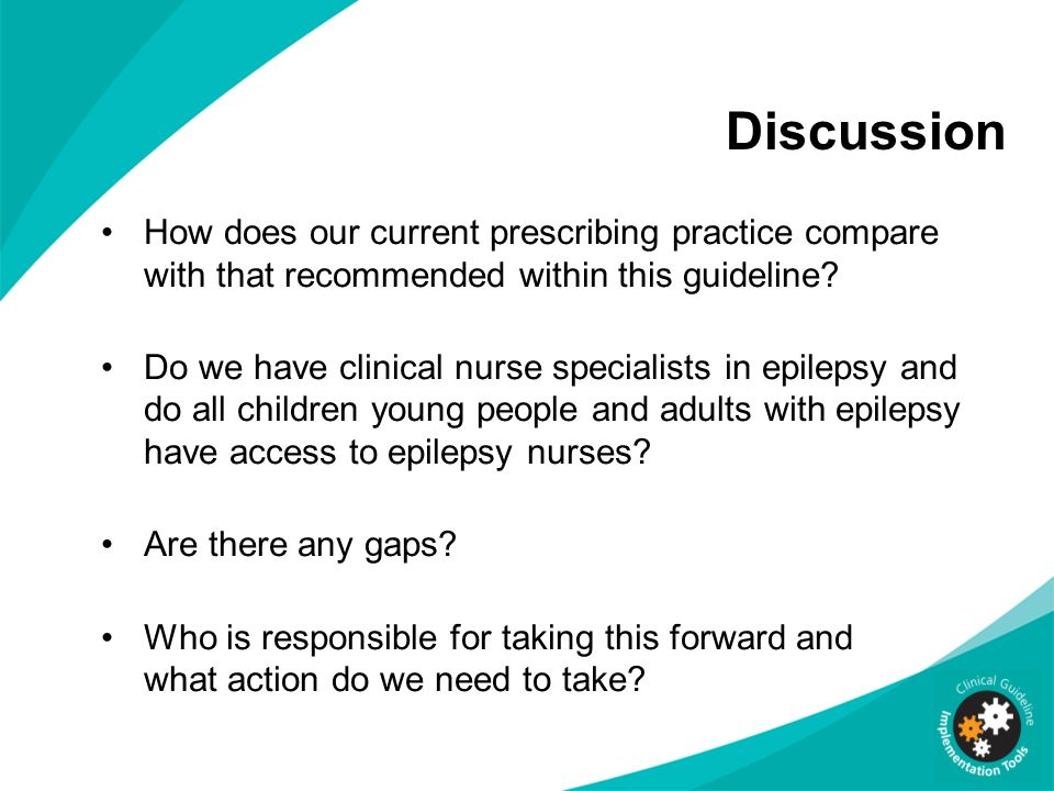 Discussion How does our current prescribing practice compare with that recommended within this guideline? Do we have clinical nurse specialists in epi