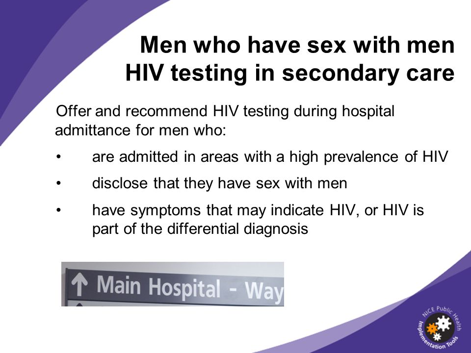 Offer and recommend HIV testing during hospital admittance for men who: are admitted in areas with a high prevalence of HIV disclose that they have se