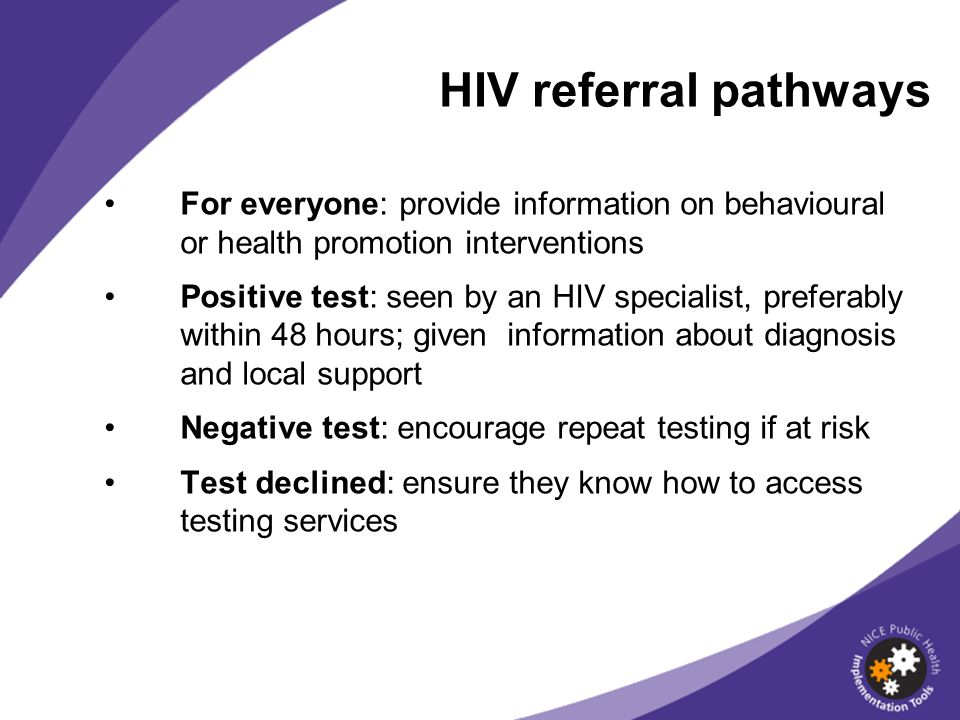 For everyone: provide information on behavioural or health promotion interventions Positive test: seen by an HIV specialist, preferably within 48 hour