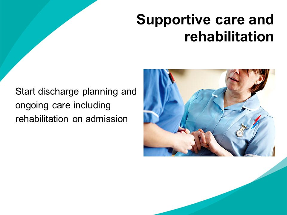 Supportive care and rehabilitation Start discharge planning and ongoing care including rehabilitation on admission