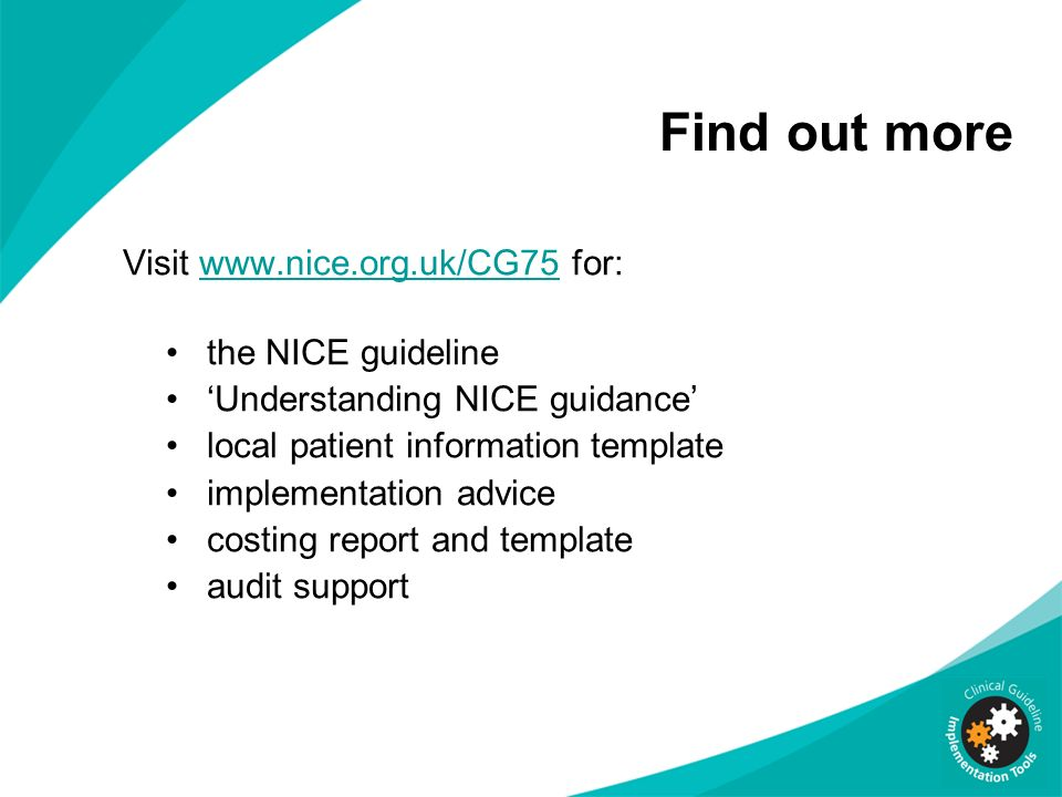 Find out more Visit www.nice.org.uk/CG75 for:www.nice.org.uk/CG75 the NICE guideline Understanding NICE guidance local patient information template im
