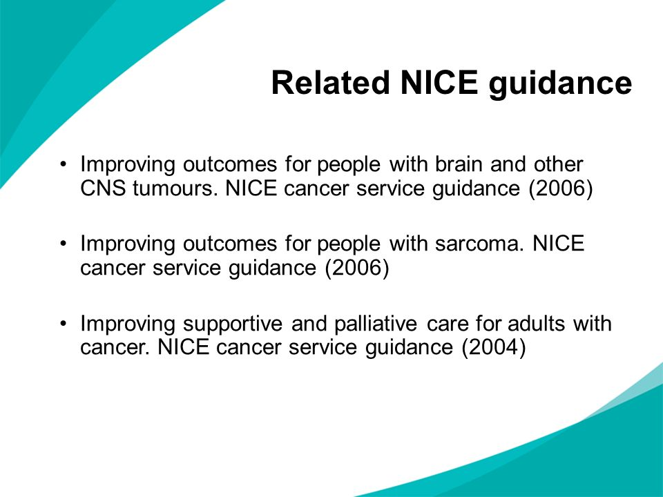 Related NICE guidance Improving outcomes for people with brain and other CNS tumours. NICE cancer service guidance (2006) Improving outcomes for peopl
