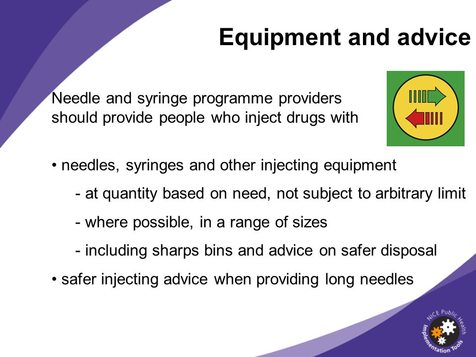 Equipment and advice Needle and syringe programme providers should provide people who inject drugs with needles, syringes and other injecting equipment - at quantity based on need, not subject to arbitrary limit - where possible, in a range of sizes - including sharps bins and advice on safer disposal safer injecting advice when providing long needles