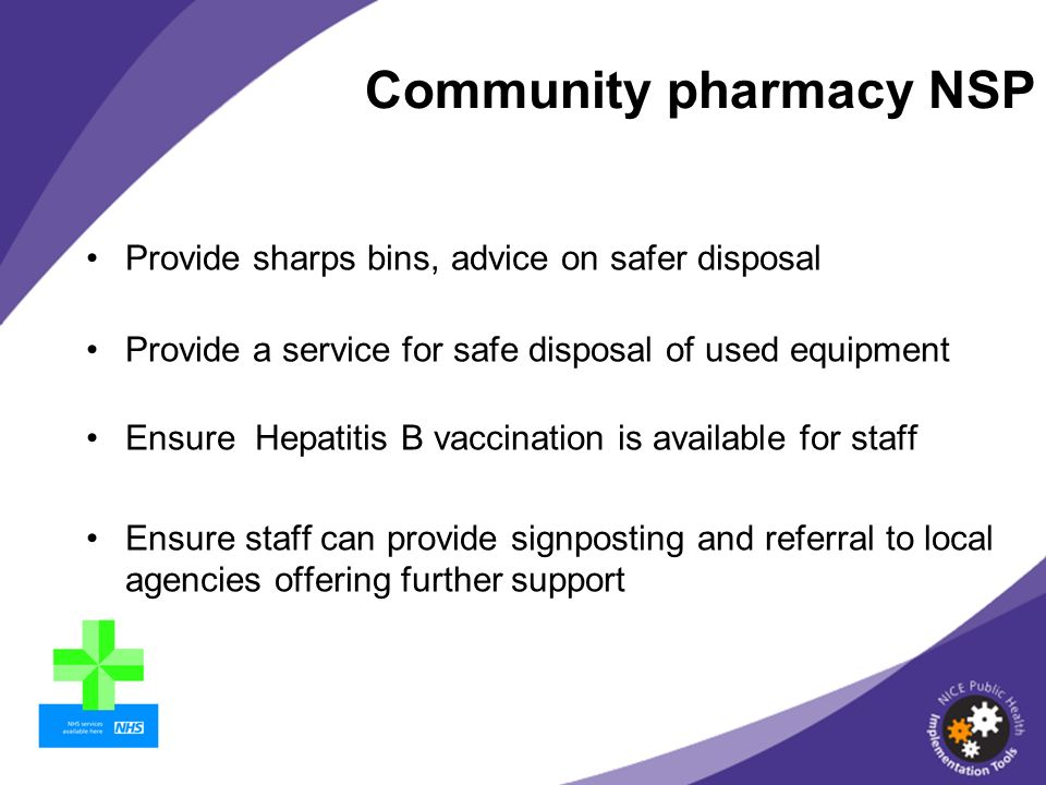 Provide sharps bins, advice on safer disposal Provide a service for safe disposal of used equipment Ensure Hepatitis B vaccination is available for staff Ensure staff can provide signposting and referral to local agencies offering further support Community pharmacy NSP