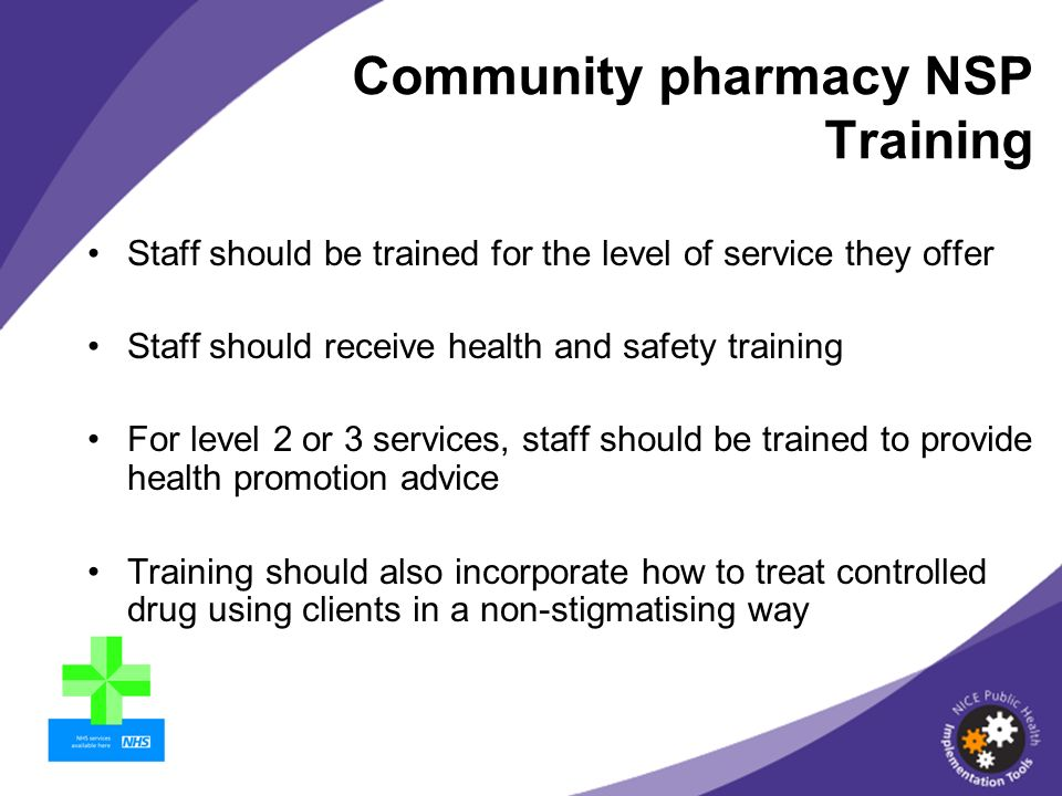 Staff should be trained for the level of service they offer Staff should receive health and safety training For level 2 or 3 services, staff should be trained to provide health promotion advice Training should also incorporate how to treat controlled drug using clients in a non-stigmatising way Community pharmacy NSP Training