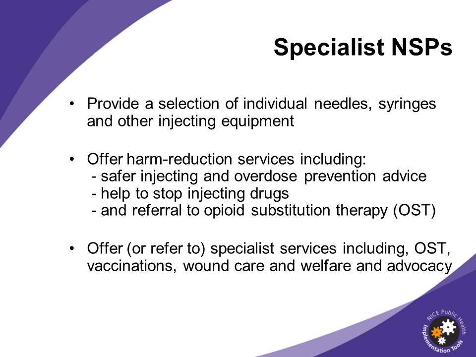 Provide a selection of individual needles, syringes and other injecting equipment Offer harm-reduction services including: - safer injecting and overdose prevention advice - help to stop injecting drugs - and referral to opioid substitution therapy (OST) Offer (or refer to) specialist services including, OST, vaccinations, wound care and welfare and advocacy Specialist NSPs