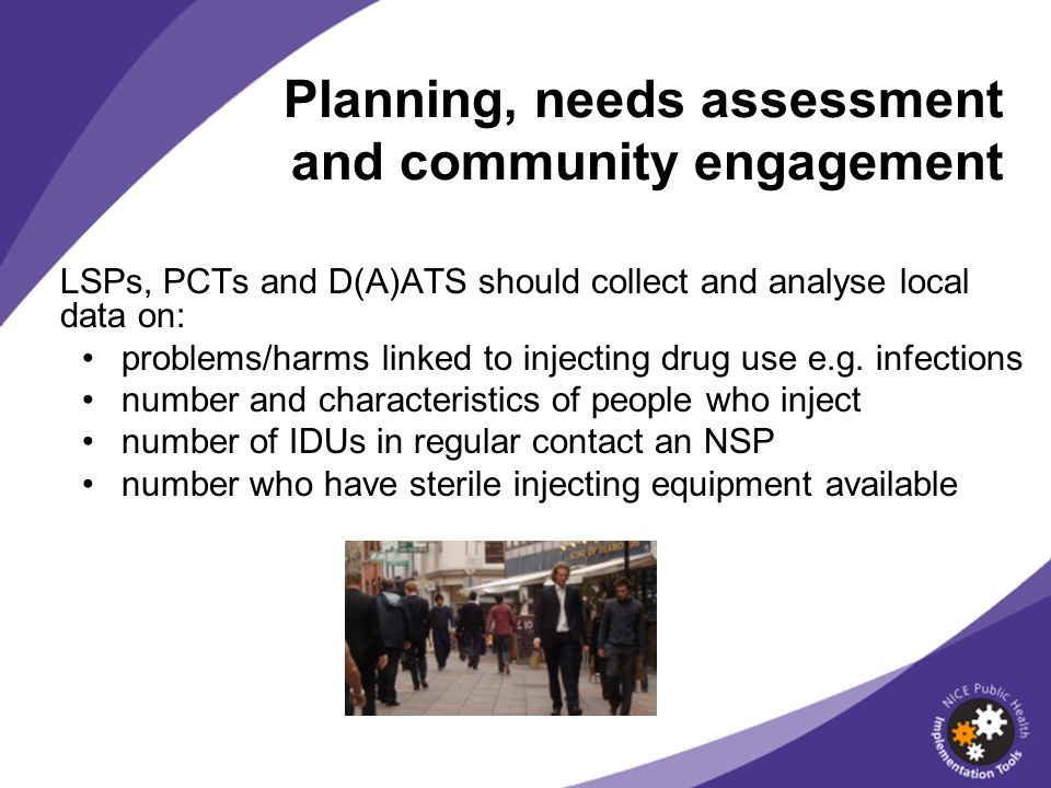 Planning, needs assessment and community engagement LSPs, PCTs and D(A)ATS should collect and analyse local data on: problems/harms linked to injecting drug use e.g.