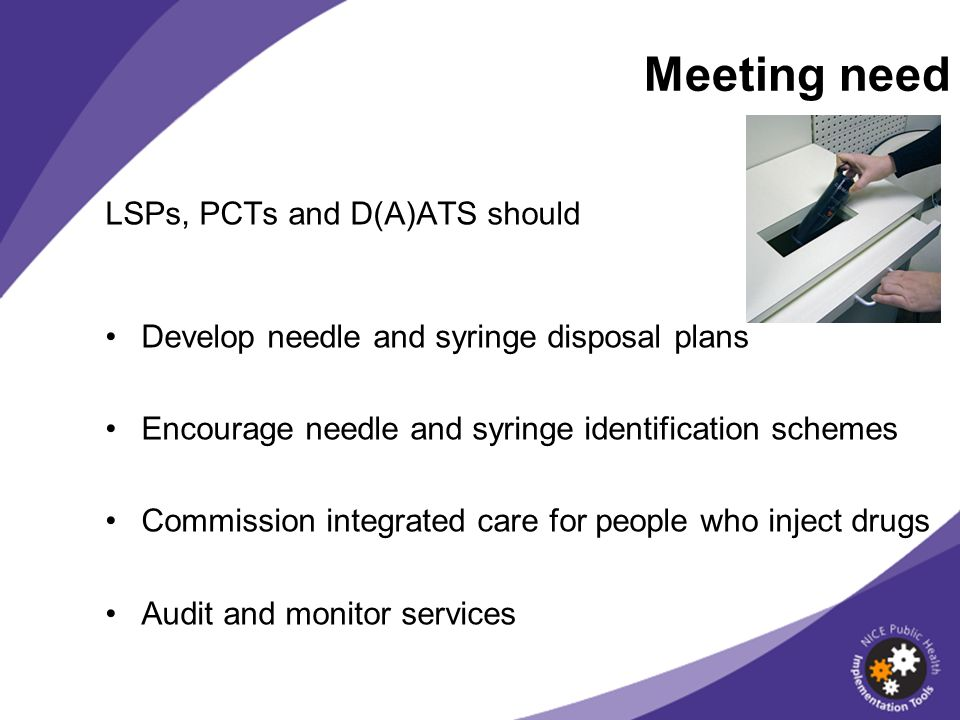 LSPs, PCTs and D(A)ATS should Develop needle and syringe disposal plans Encourage needle and syringe identification schemes Commission integrated care for people who inject drugs Audit and monitor services Meeting need