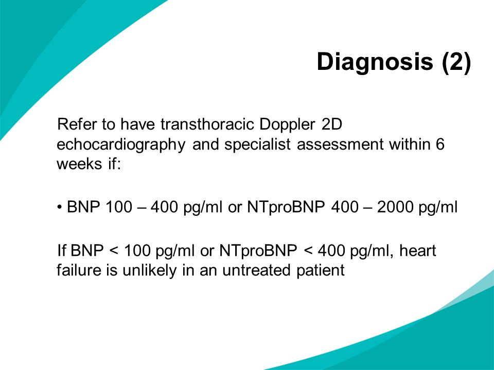 Diagnosis (2) Refer to have transthoracic Doppler 2D echocardiography and specialist assessment within 6 weeks if: BNP 100 – 400 pg/ml or NTproBNP 400