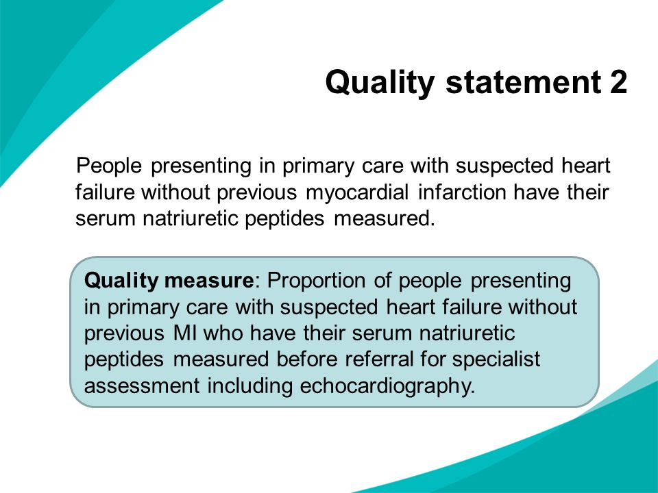 Quality statement 2 People presenting in primary care with suspected heart failure without previous myocardial infarction have their serum natriuretic peptides measured.