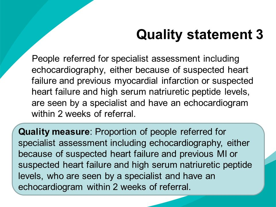Quality statement 3 People referred for specialist assessment including echocardiography, either because of suspected heart failure and previous myocardial infarction or suspected heart failure and high serum natriuretic peptide levels, are seen by a specialist and have an echocardiogram within 2 weeks of referral.