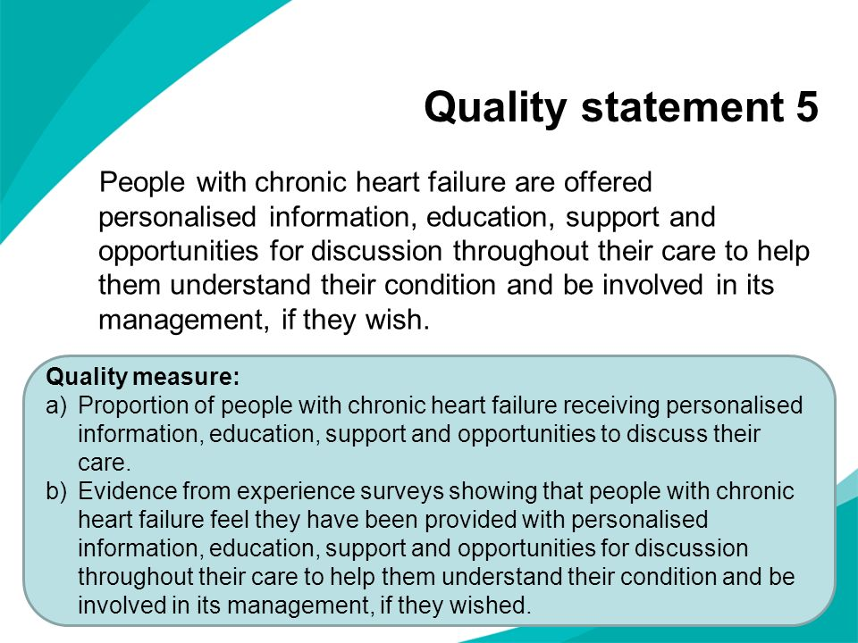 Quality statement 5 People with chronic heart failure are offered personalised information, education, support and opportunities for discussion throughout their care to help them understand their condition and be involved in its management, if they wish.