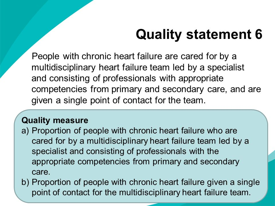Quality statement 6 People with chronic heart failure are cared for by a multidisciplinary heart failure team led by a specialist and consisting of pr